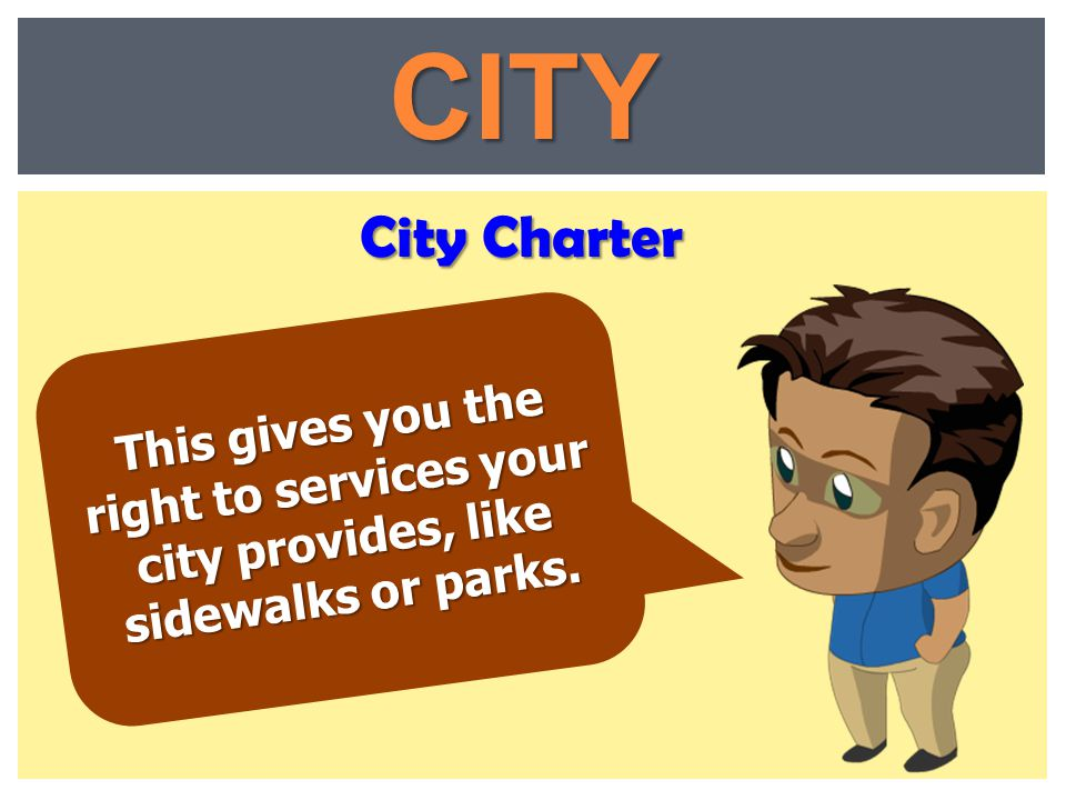City Charter CITY This gives you the right to services your city provides, like sidewalks or parks.