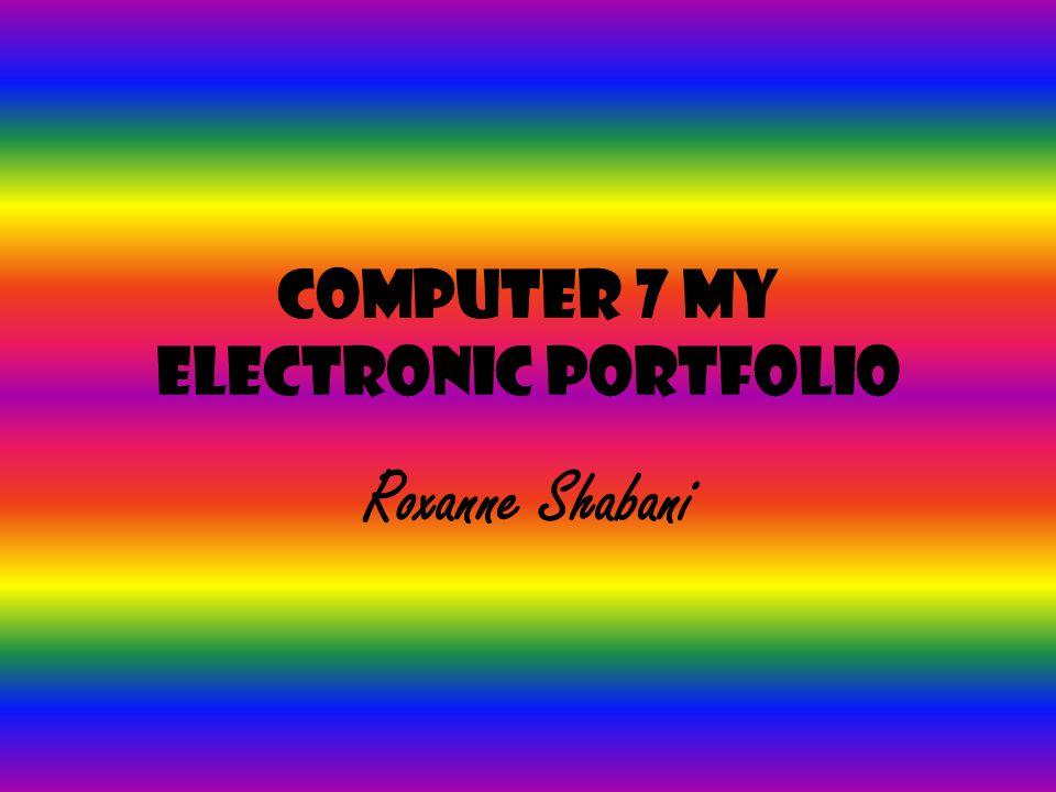 Computer 7 My Electronic Portfolio Roxanne Shabani