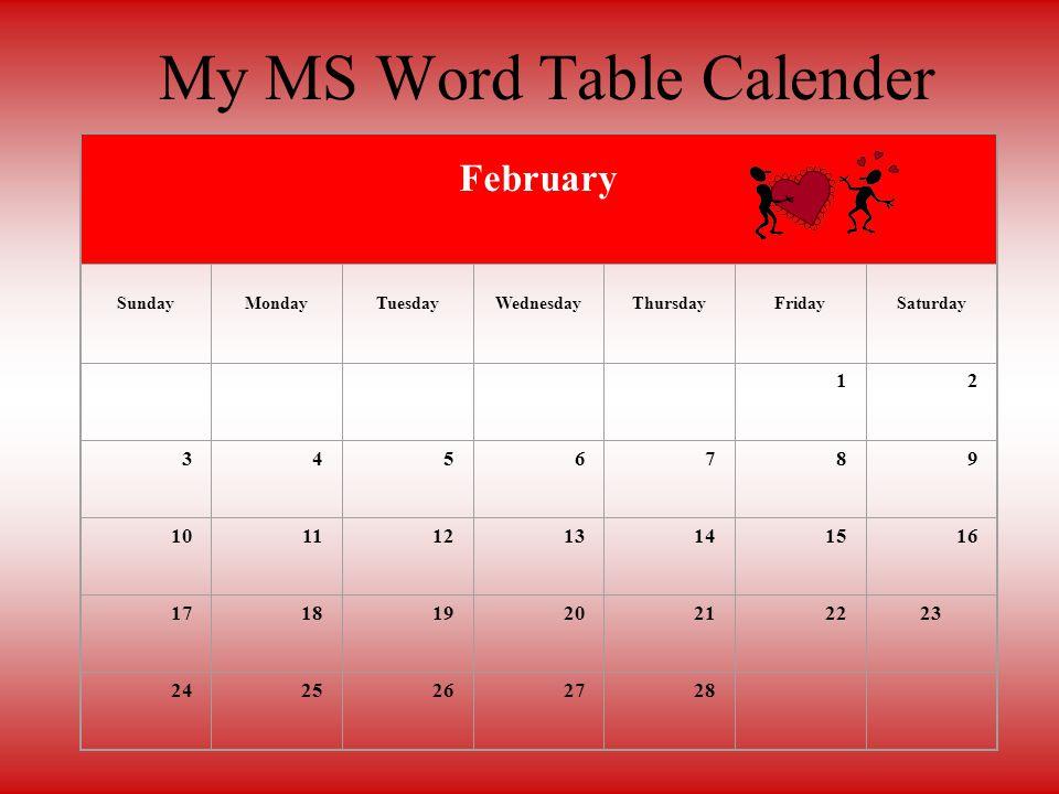 FebuarySundayMondayTuesdayWednesdayThursdayFridaySaturday 12345678910111213141516171819202122232425262728 FebuarySundayMondayTuesdayWednesdayThursdayFridaySaturday 12345678910111213141516171819202122232425262728 12 My MS Word Table Calender February SundayMondayTuesdayWednesdayThursdayFridaySaturday 12 3456789 10111213141516 17181920212223 2425262728