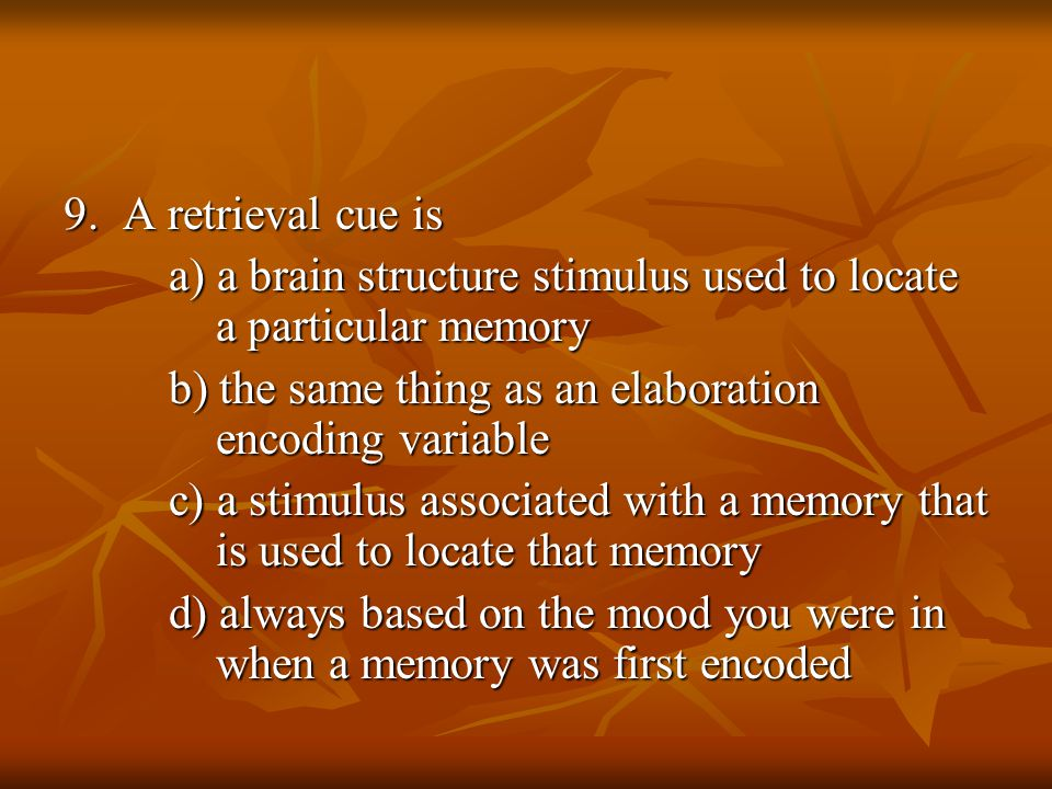9. A retrieval cue is a) a brain structure stimulus used to locate a particular memory b) the same thing as an elaboration encoding variable c) a stim