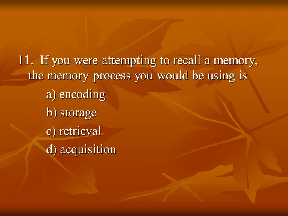 11. If you were attempting to recall a memory, the memory process you would be using is a) encoding b) storage c) retrieval d) acquisition