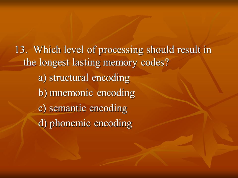 13. Which level of processing should result in the longest lasting memory codes? a) structural encoding b) mnemonic encoding c) semantic encoding d) p