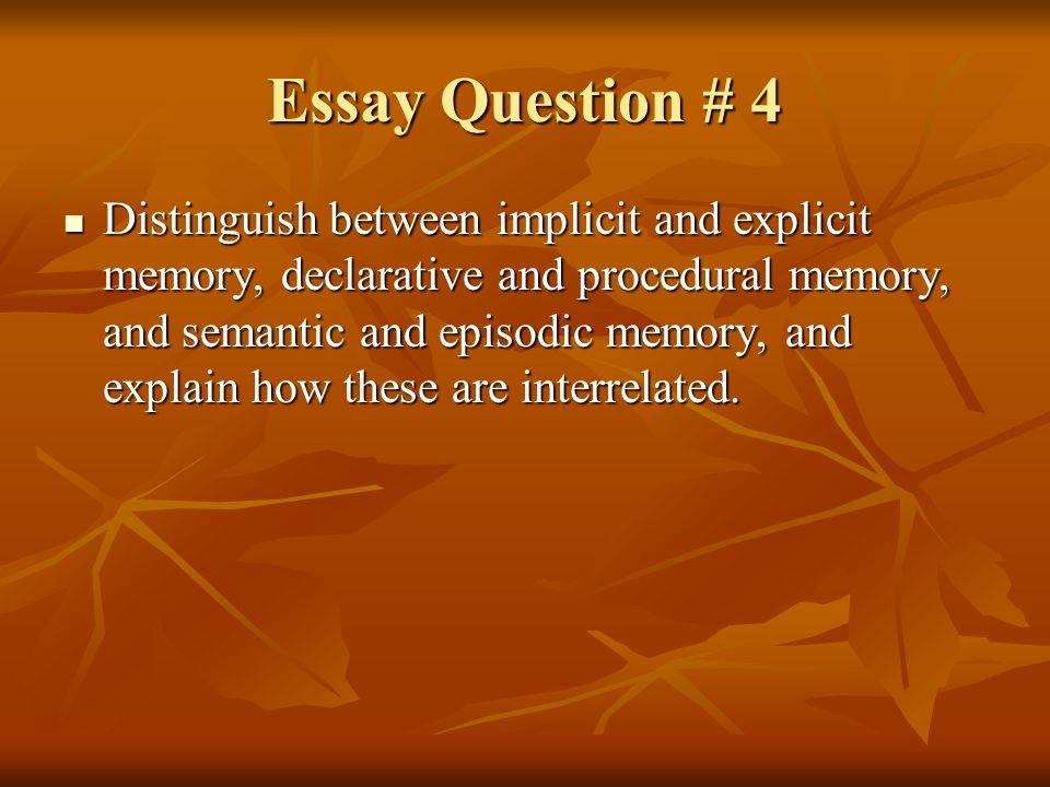 Essay Question # 4 Distinguish between implicit and explicit memory, declarative and procedural memory, and semantic and episodic memory, and explain how these are interrelated.