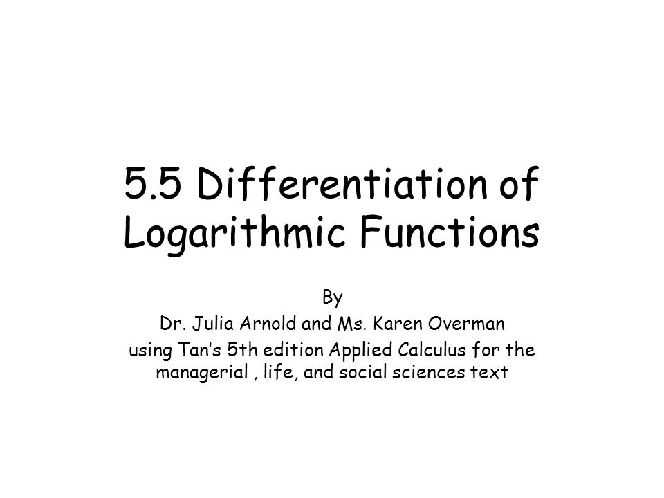 5.5 Differentiation of Logarithmic Functions By Dr. Julia Arnold and Ms. Karen Overman using Tan's 5th edition Applied Calculus for the managerial, li