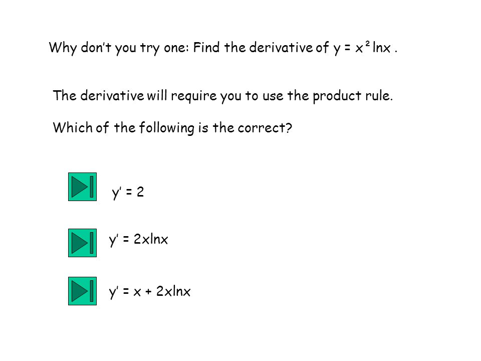 Why don't you try one: Find the derivative of y = x²lnx. The derivative will require you to use the product rule. Which of the following is the correc