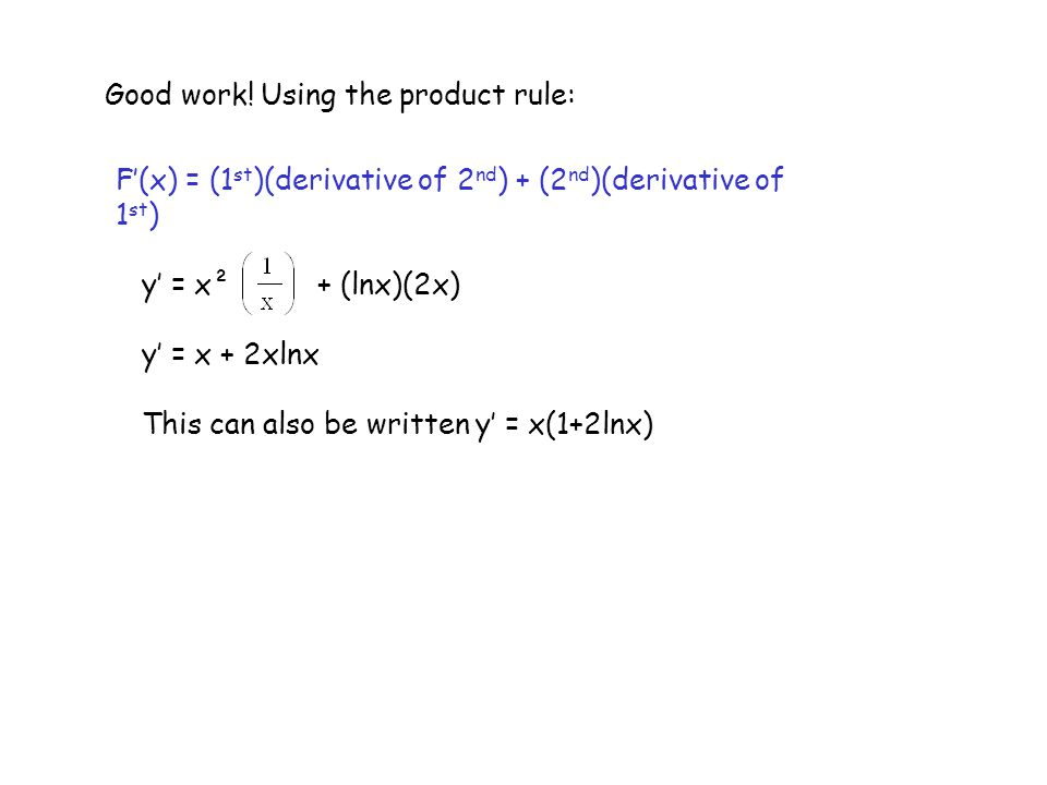 F'(x) = (1 st )(derivative of 2 nd ) + (2 nd )(derivative of 1 st ) Good work! Using the product rule: y' = x² + (lnx)(2x) y' = x + 2xlnx This can als