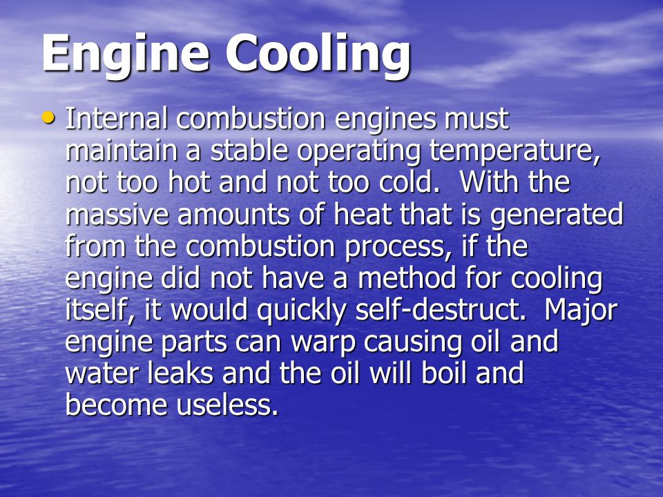 Engine Cooling Internal combustion engines must maintain a stable operating temperature, not too hot and not too cold. With the massive amounts of hea
