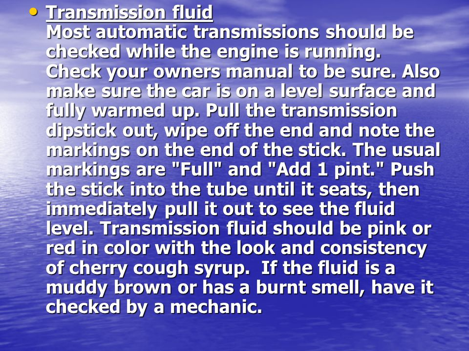 Transmission fluid Most automatic transmissions should be checked while the engine is running. Check your owners manual to be sure. Also make sure the