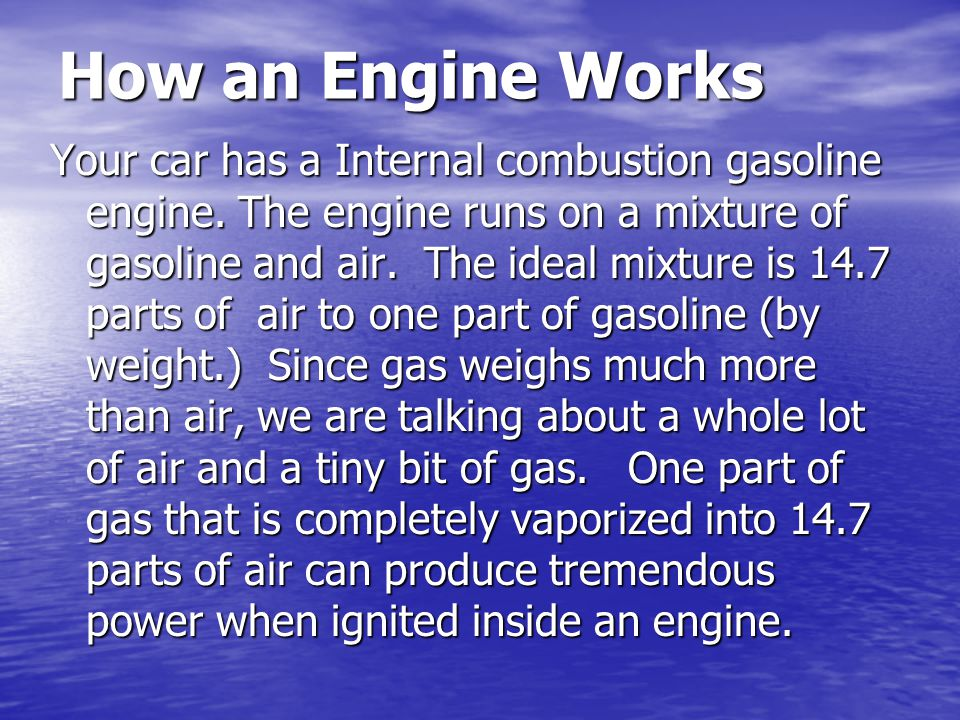 How an Engine Works Your car has a Internal combustion gasoline engine. The engine runs on a mixture of gasoline and air. The ideal mixture is 14.7 pa