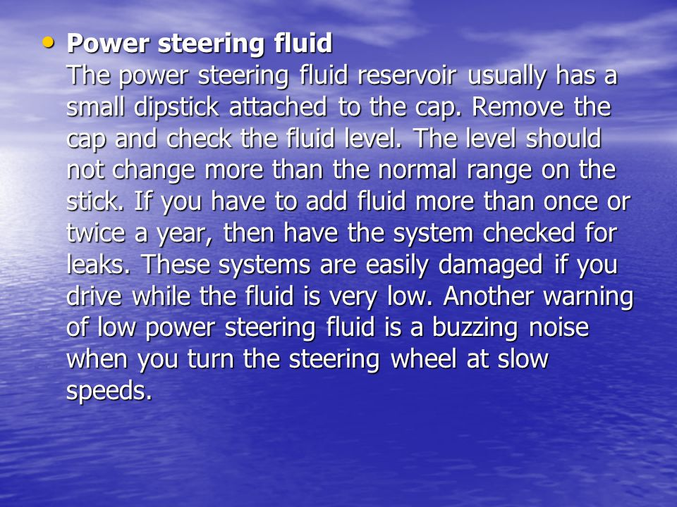 Power steering fluid The power steering fluid reservoir usually has a small dipstick attached to the cap. Remove the cap and check the fluid level. Th