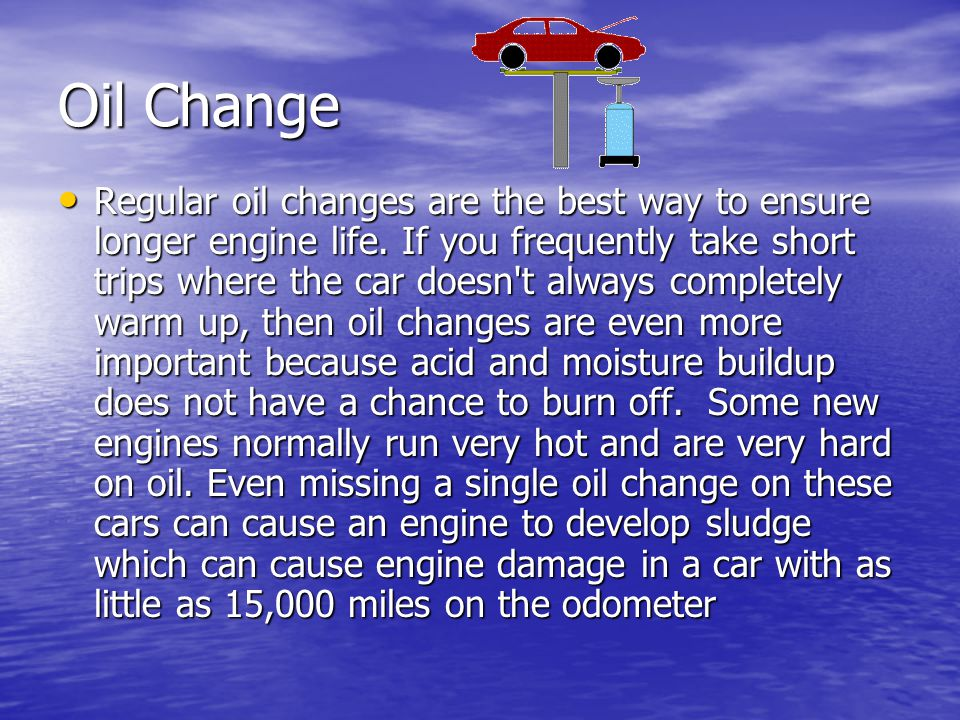 Oil Change Regular oil changes are the best way to ensure longer engine life. If you frequently take short trips where the car doesn't always complete