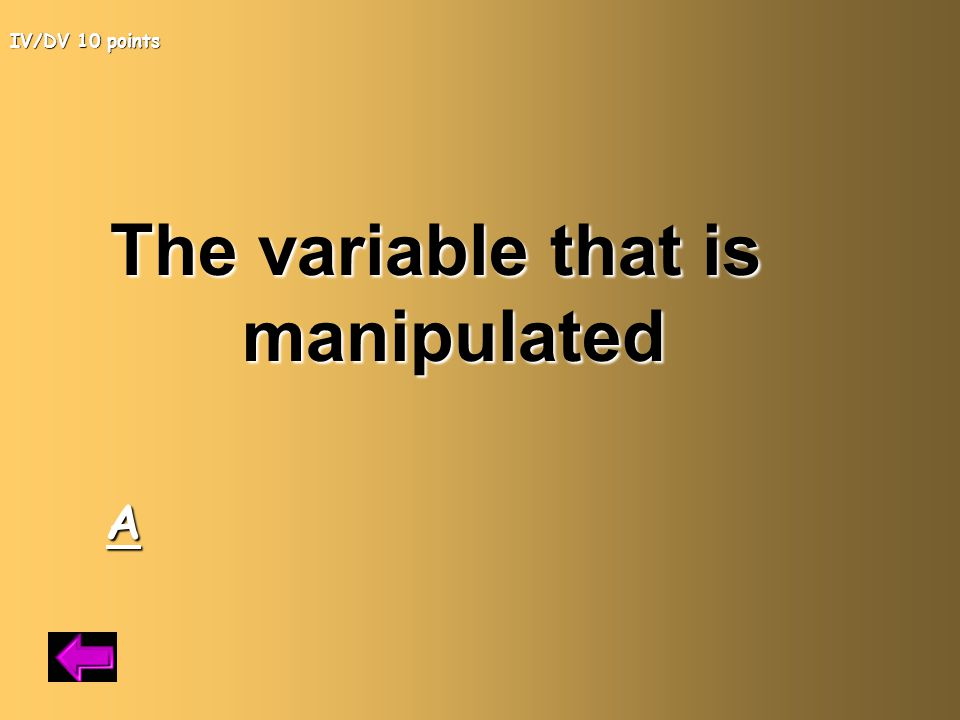 IV/DV 10 points The variable that is manipulated A