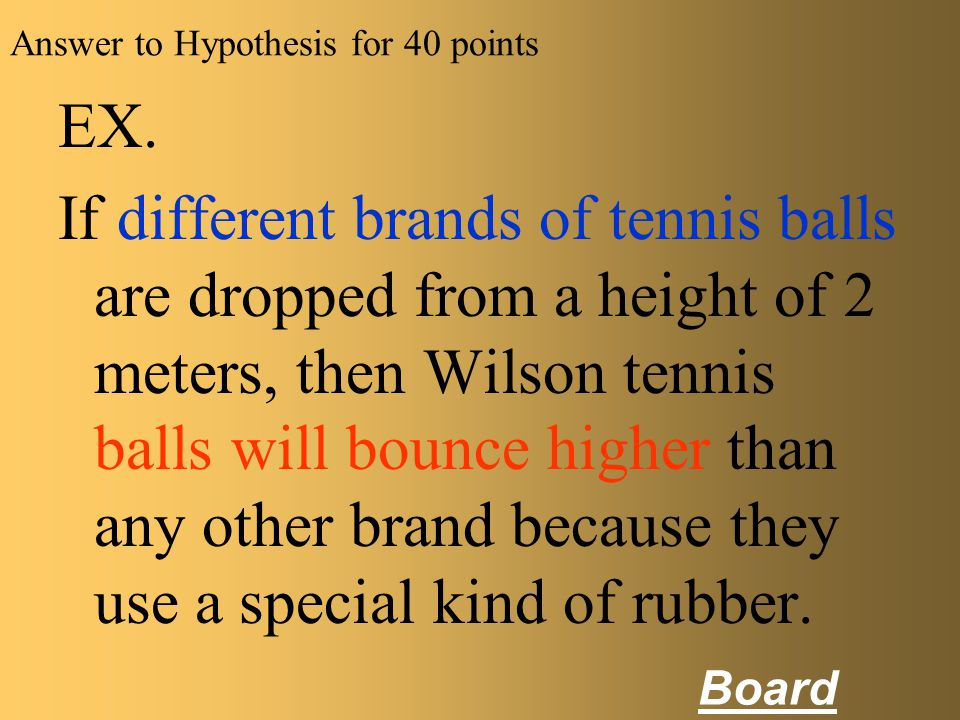 Hypothesis for 40 pts Write a hypothesis for the following scenario. Susan tested how high 5 different brands of new tennis balls would bounce when dr