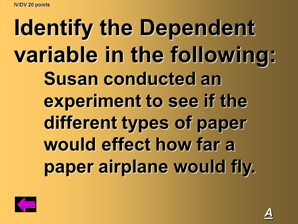IV/DV 20 points Identify the Dependent variable in the following: Susan conducted an experiment to see if the different types of paper would effect how far a paper airplane would fly.