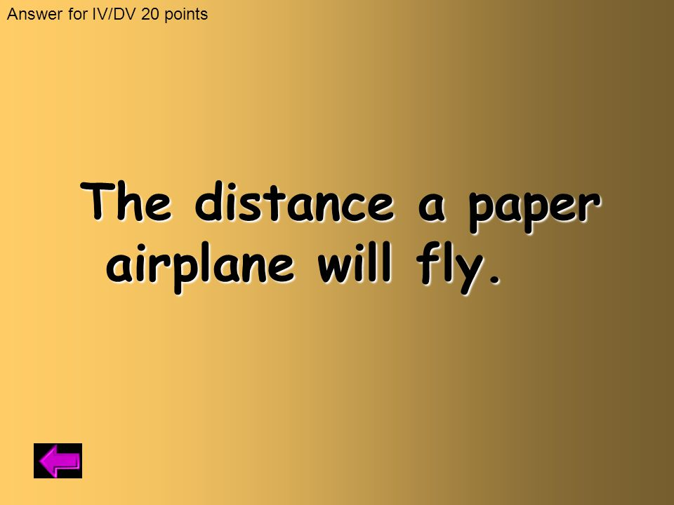 The distance a paper airplane will fly. Answer for IV/DV 20 points