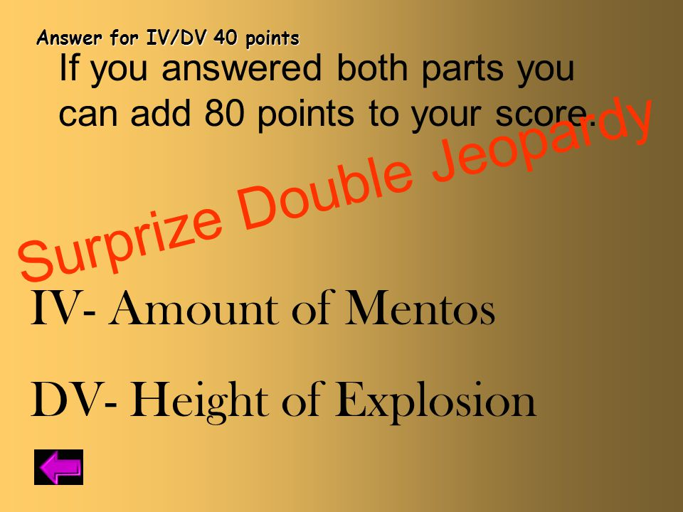 Answer for IV/DV 40 points IV- Amount of Mentos DV- Height of Explosion If you answered both parts you can add 80 points to your score.