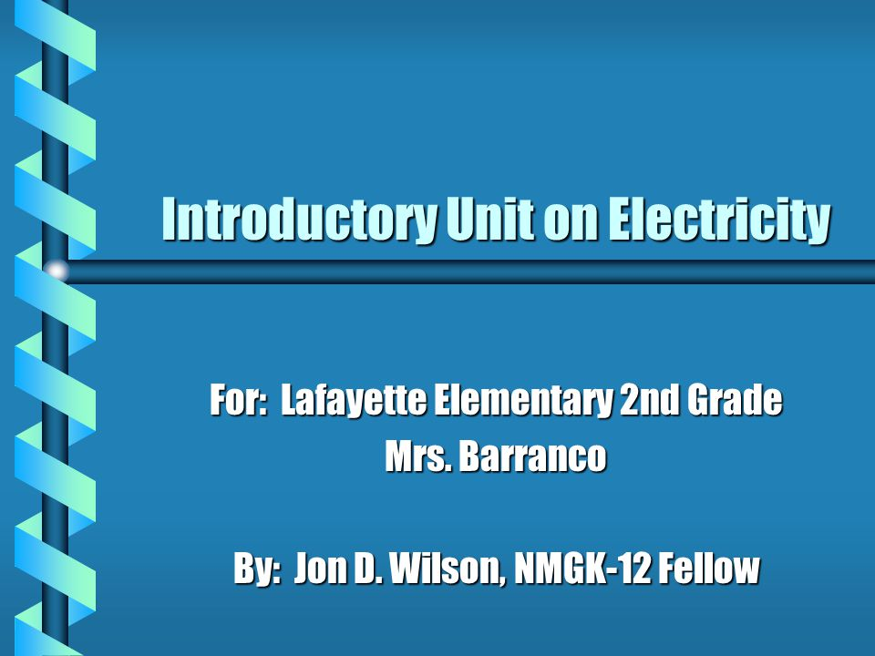 Introductory Unit on Electricity For: Lafayette Elementary 2nd Grade Mrs.
