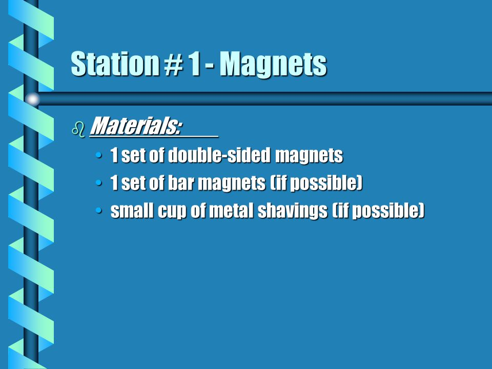 b Materials: 1 set of double-sided magnets1 set of double-sided magnets 1 set of bar magnets (if possible)1 set of bar magnets (if possible) small cup of metal shavings (if possible)small cup of metal shavings (if possible) Station # 1 - Magnets