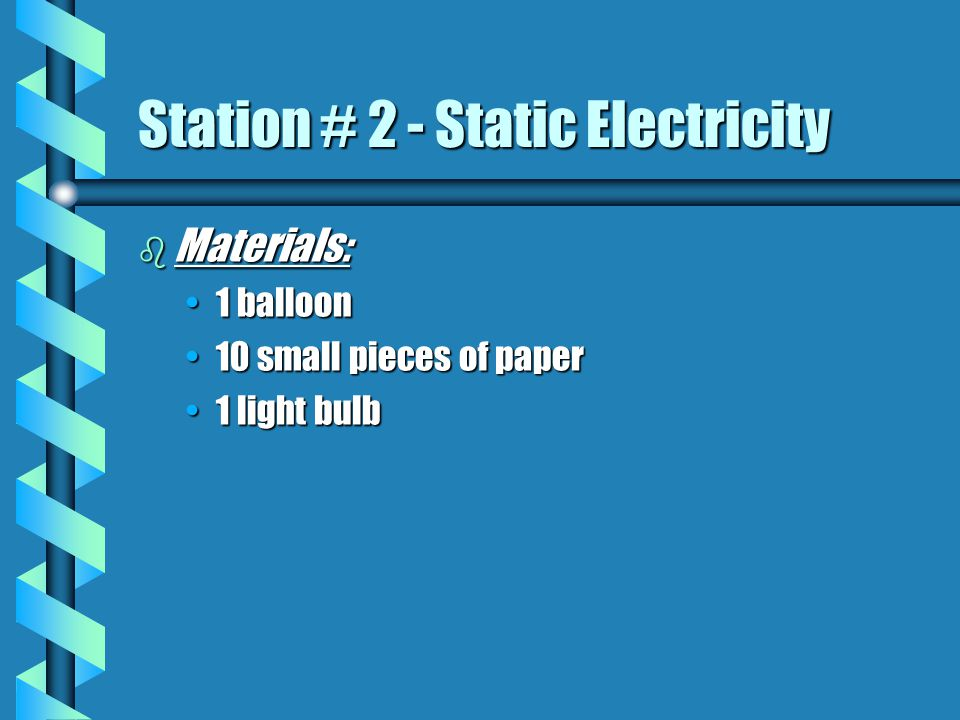 b Materials: 1 balloon1 balloon 10 small pieces of paper10 small pieces of paper 1 light bulb1 light bulb Station # 2 - Static Electricity