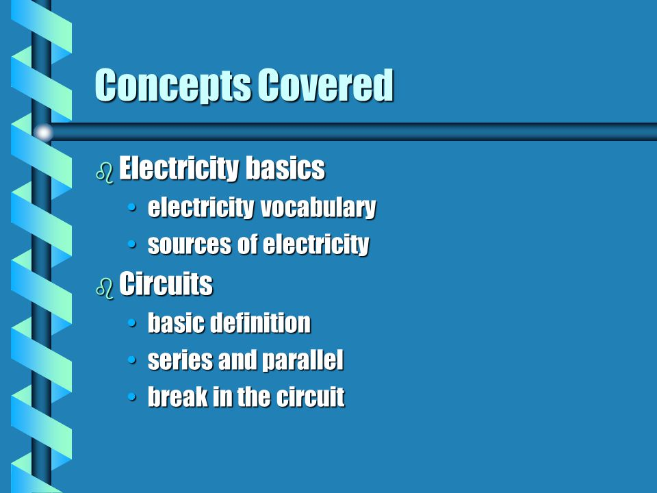 Concepts Covered b Electricity basics electricity vocabularyelectricity vocabulary sources of electricitysources of electricity b Circuits basic definitionbasic definition series and parallelseries and parallel break in the circuitbreak in the circuit