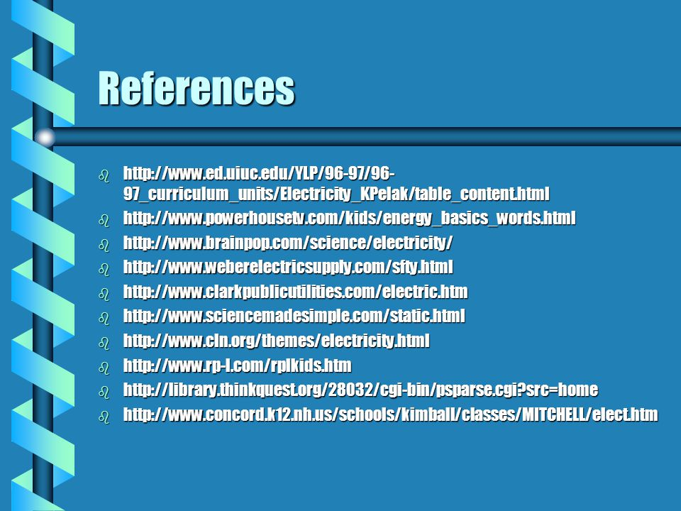 References b http://www.ed.uiuc.edu/YLP/96-97/96- 97_curriculum_units/Electricity_KPelak/table_content.html b http://www.powerhousetv.com/kids/energy_basics_words.html b http://www.brainpop.com/science/electricity/ b http://www.weberelectricsupply.com/sfty.html b http://www.clarkpublicutilities.com/electric.htm b http://www.sciencemadesimple.com/static.html b http://www.cln.org/themes/electricity.html b http://www.rp-l.com/rplkids.htm b http://library.thinkquest.org/28032/cgi-bin/psparse.cgi src=home b http://www.concord.k12.nh.us/schools/kimball/classes/MITCHELL/elect.htm