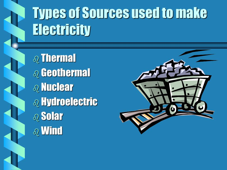 Types of Sources used to make Electricity b Thermal b Geothermal b Nuclear b Hydroelectric b Solar b Wind