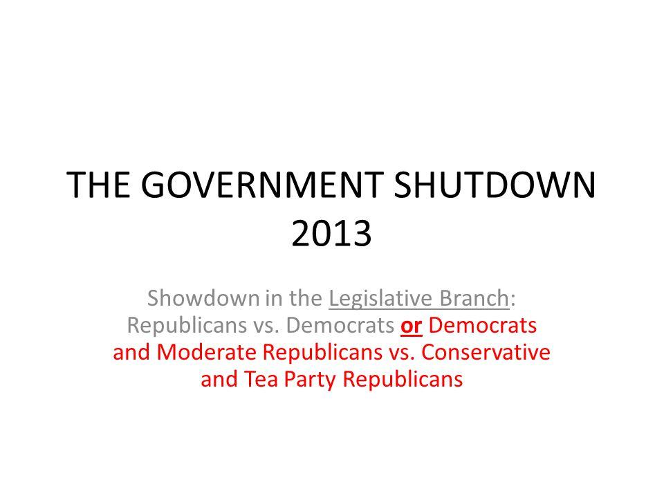 THE GOVERNMENT SHUTDOWN 2013 Showdown in the Legislative Branch: Republicans vs. Democrats or Democrats and Moderate Republicans vs. Conservative and