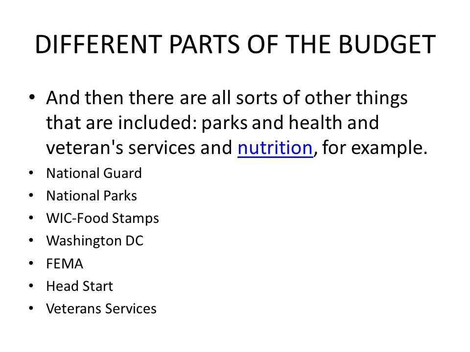 DIFFERENT PARTS OF THE BUDGET And then there are all sorts of other things that are included: parks and health and veteran s services and nutrition, for example.nutrition National Guard National Parks WIC-Food Stamps Washington DC FEMA Head Start Veterans Services