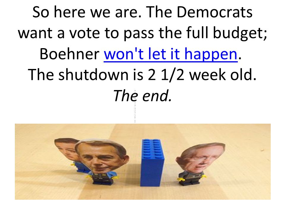 So here we are. The Democrats want a vote to pass the full budget; Boehner won t let it happen.