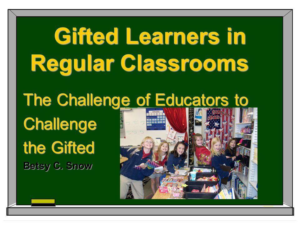 The Challenge of Identifying the Gifted/Talented Characteristics Learns new material faster/at an earlier age than peers Remembers what has been learned forever, making review unnecessary Is able to deal with concepts that are too complex and abstract for age peers Has a passionate interest in one or more topics and wants to spend time learning more about that topic Does not need to watch the teacher to hear what is being said; uses multiple brain channels to multi-task **Some or all may apply.