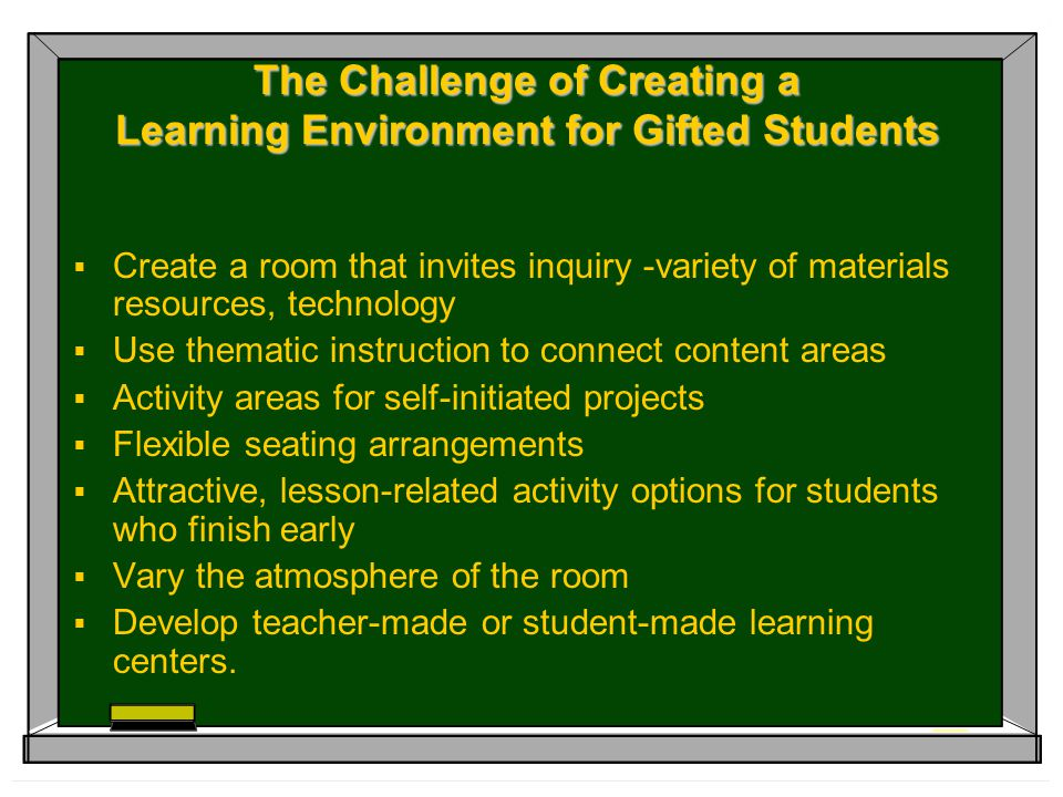 The Challenge of Creating a Learning Environment for Gifted Students  Create a room that invites inquiry -variety of materials resources, technology  Use thematic instruction to connect content areas  Activity areas for self-initiated projects  Flexible seating arrangements  Attractive, lesson-related activity options for students who finish early  Vary the atmosphere of the room  Develop teacher-made or student-made learning centers.