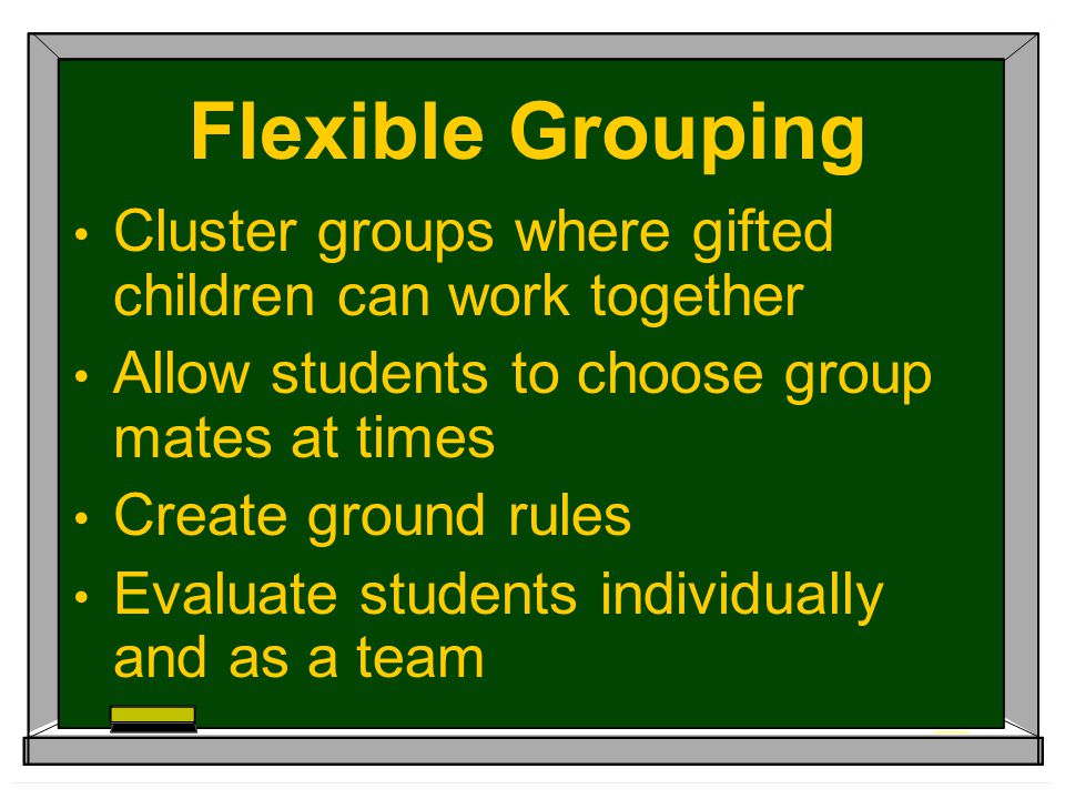 Flexible Grouping Cluster groups where gifted children can work together Allow students to choose group mates at times Create ground rules Evaluate st