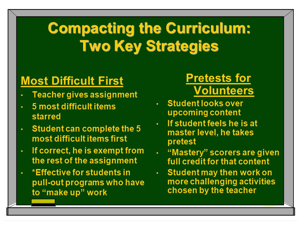 Compacting the Curriculum: Two Key Strategies Most Difficult First Teacher gives assignment 5 most difficult items starred Student can complete the 5