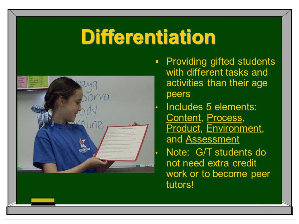 Differentiation  Providing gifted students with different tasks and activities than their age peers Includes 5 elements: Content, Process, Product, Environment, and Assessment Note: G/T students do not need extra credit work or to become peer tutors!