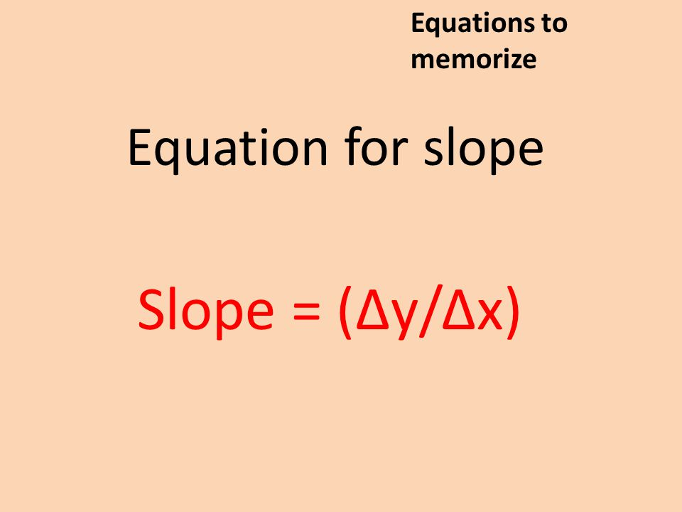 Equation for slope Slope = (Δy/Δx) Equations to memorize