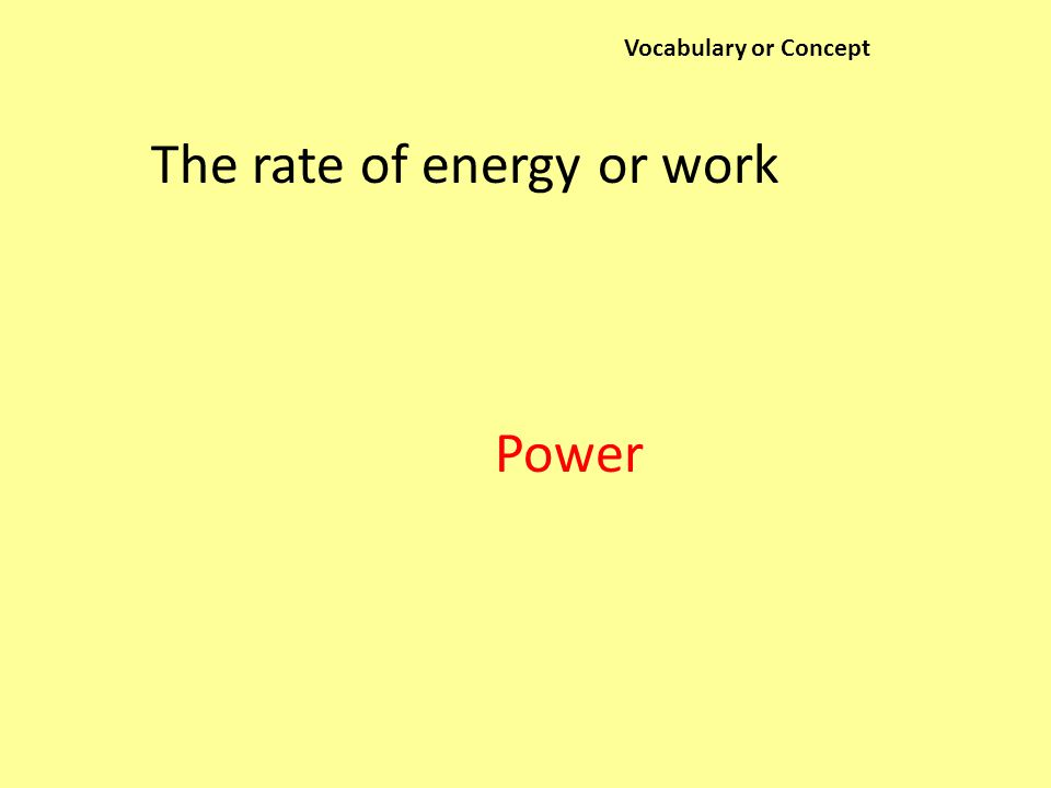 Vocabulary or Concept The rate of energy or work Power