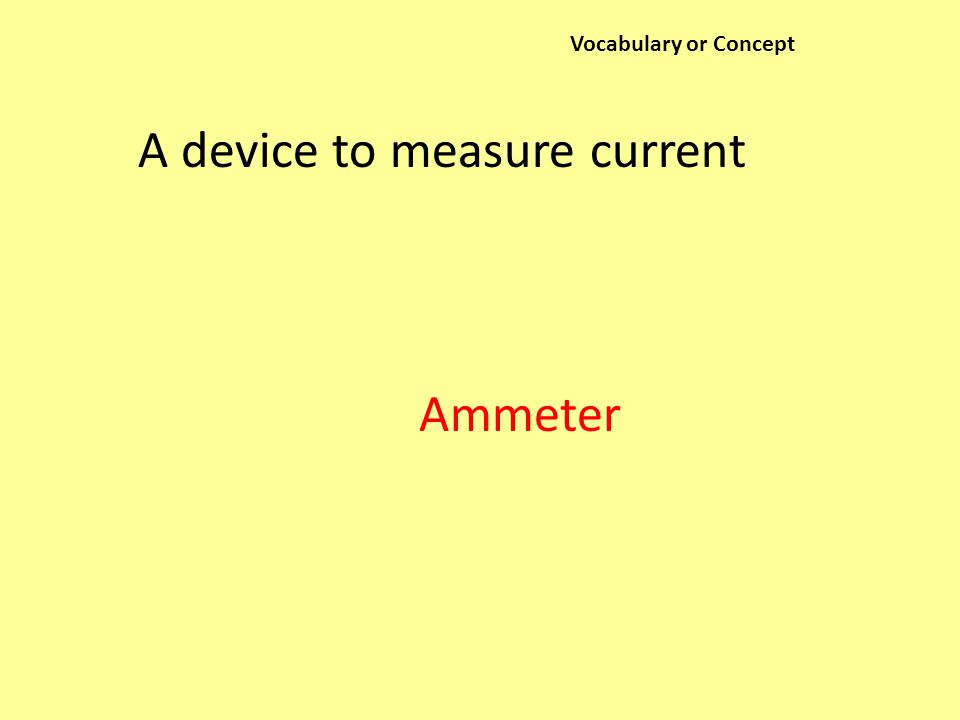 Vocabulary or Concept A device to measure current Ammeter