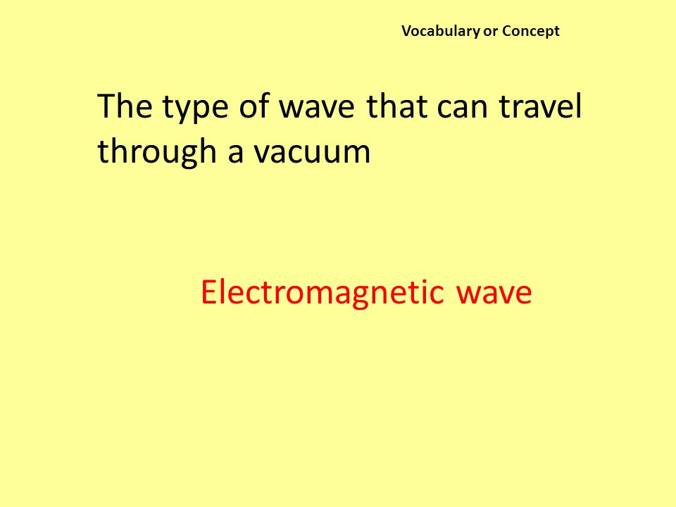 Vocabulary or Concept The type of wave that can travel through a vacuum Electromagnetic wave