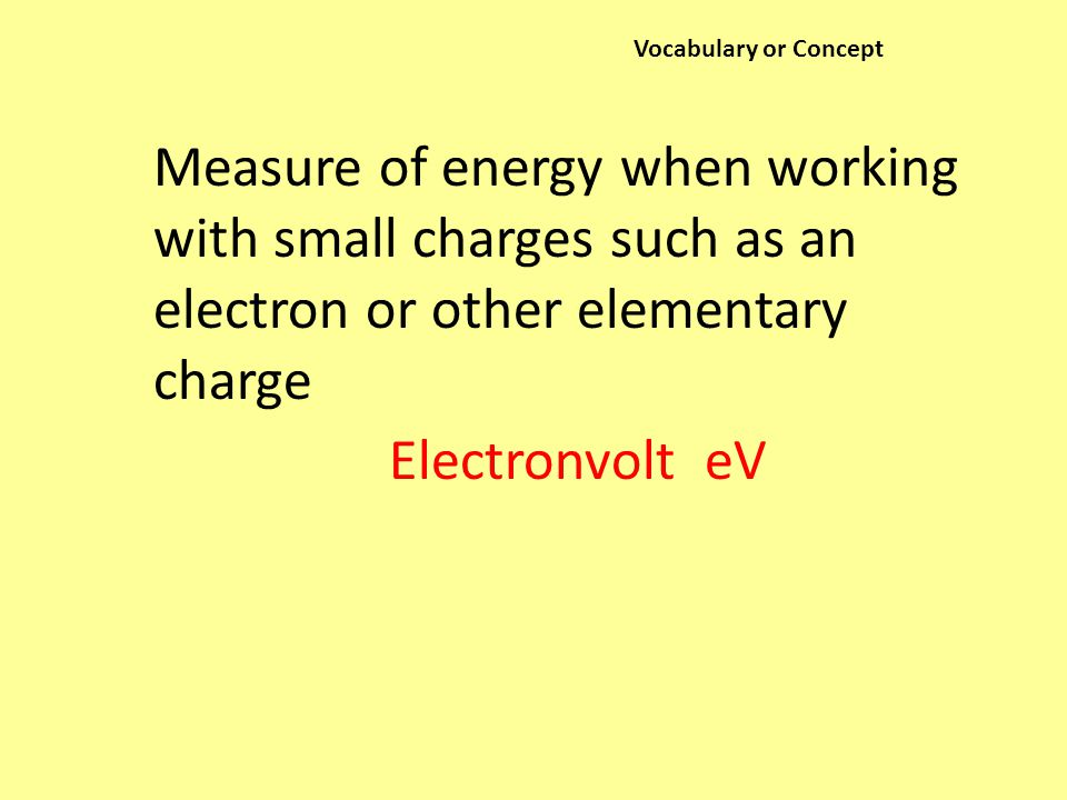 Vocabulary or Concept Measure of energy when working with small charges such as an electron or other elementary charge Electronvolt eV