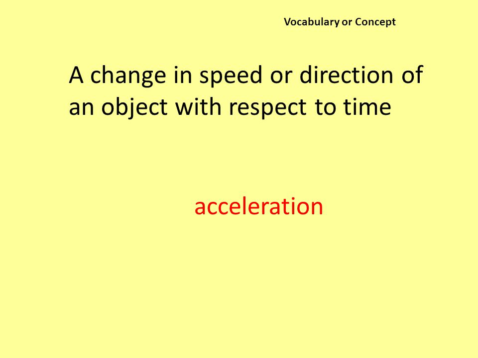 Vocabulary or Concept A change in speed or direction of an object with respect to time acceleration