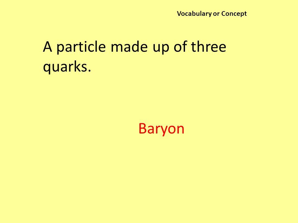 Vocabulary or Concept A particle made up of three quarks. Baryon