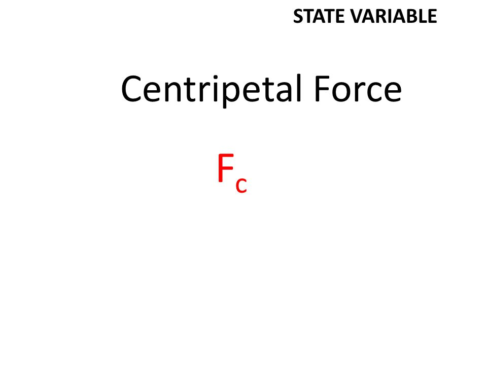 Centripetal Force FcFc STATE VARIABLE