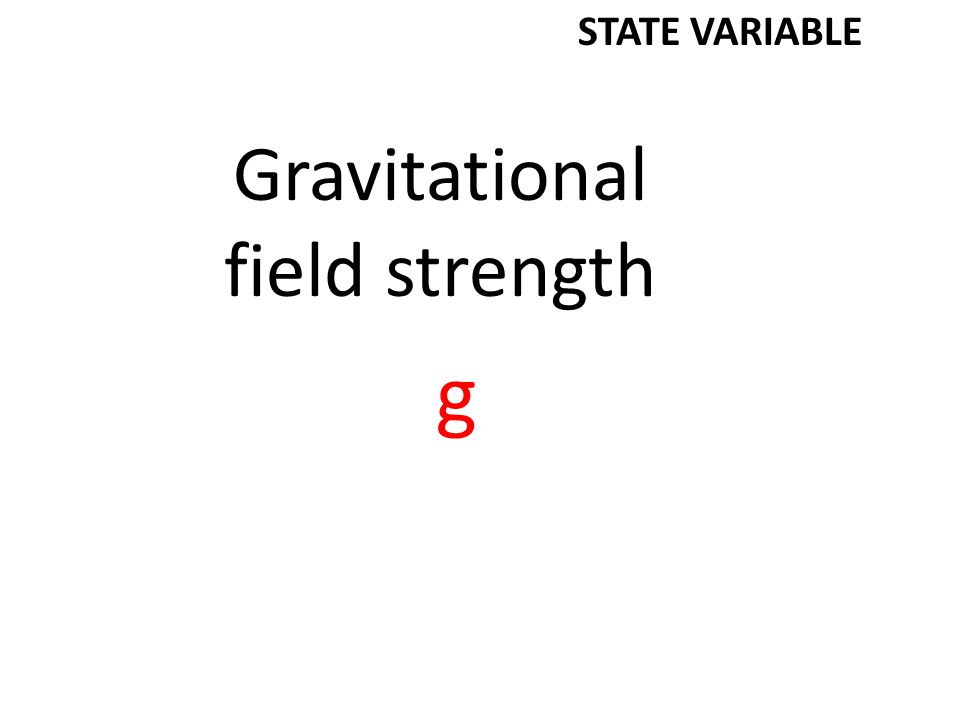 Gravitational field strength g STATE VARIABLE