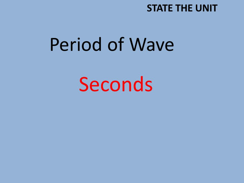 Period of Wave Seconds STATE THE UNIT