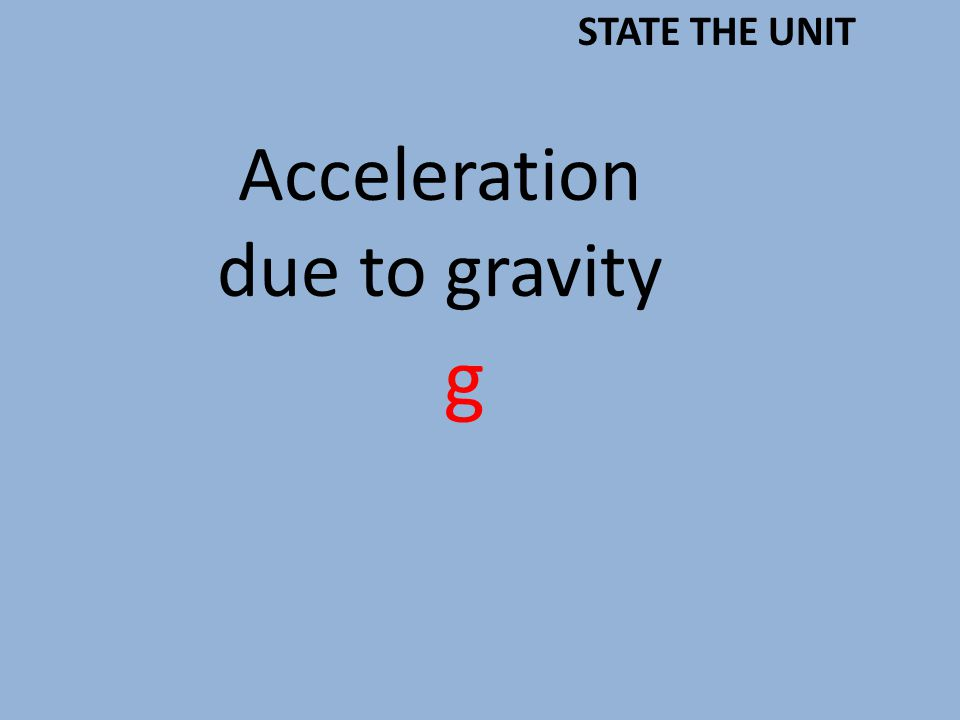 Acceleration due to gravity g STATE THE UNIT