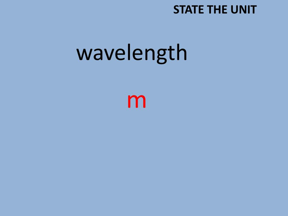 wavelength m STATE THE UNIT