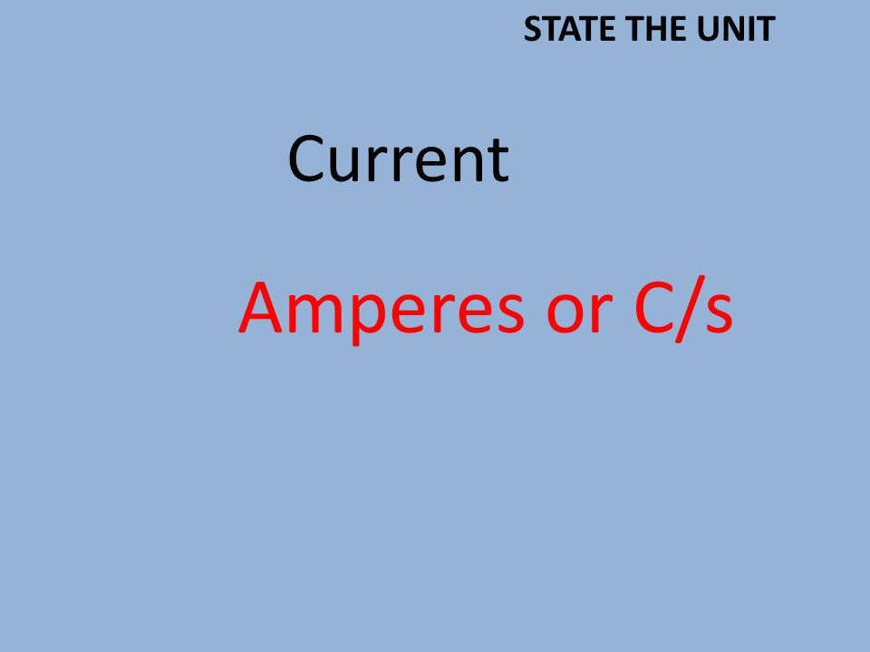 Current Amperes or C/s STATE THE UNIT