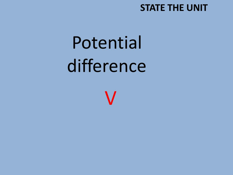 Potential difference V STATE THE UNIT