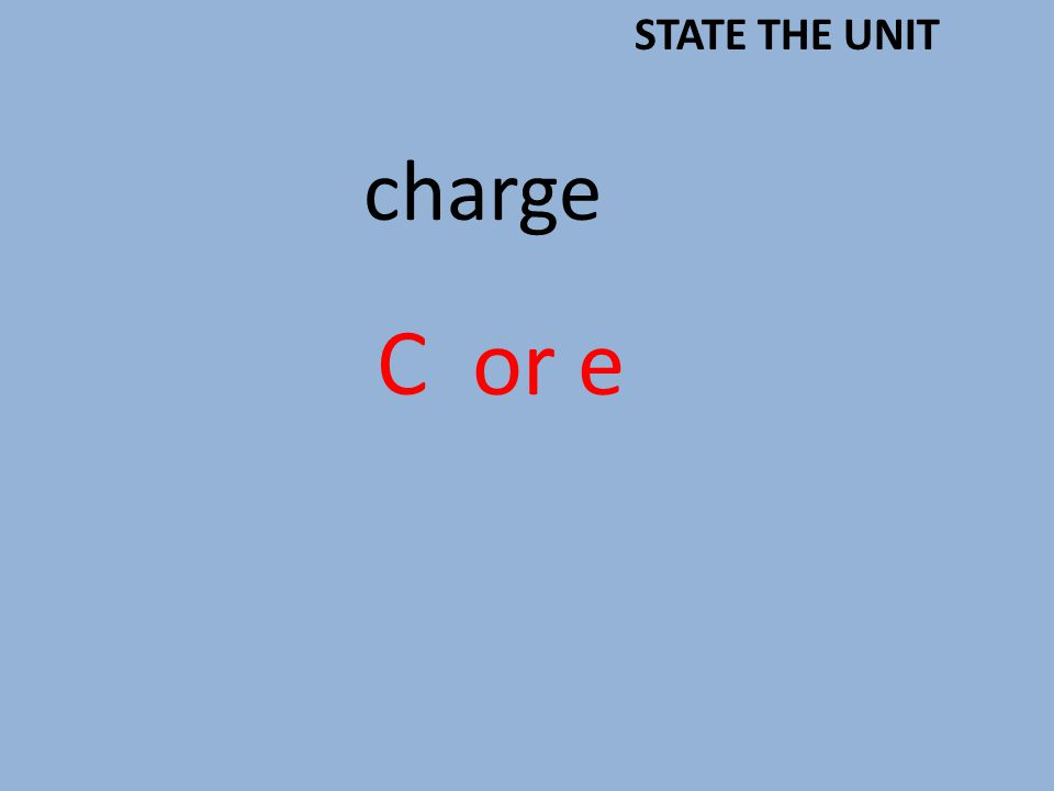 charge C or e STATE THE UNIT