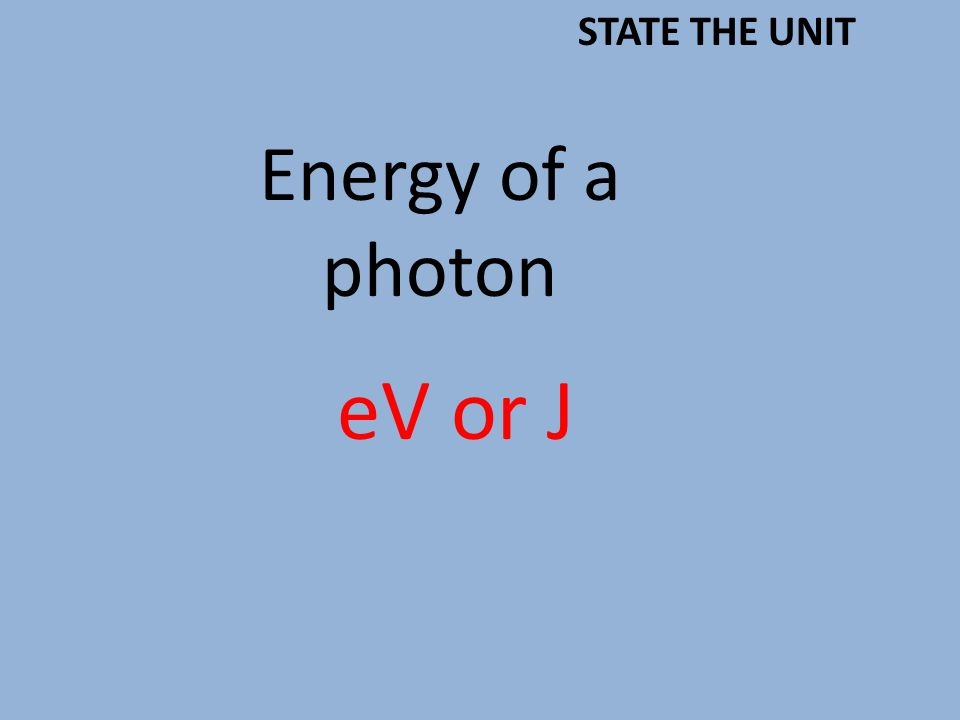 Energy of a photon eV or J STATE THE UNIT